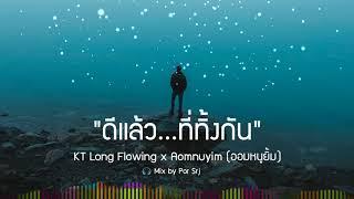 ดีแล้ว...ที่ทิ้งกัน - KT Long Flowing x Aomnuyim