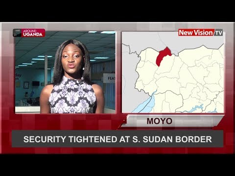 Around Uganda - Security tightened at S - Sudan border