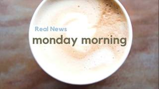 Real News Monday Morning