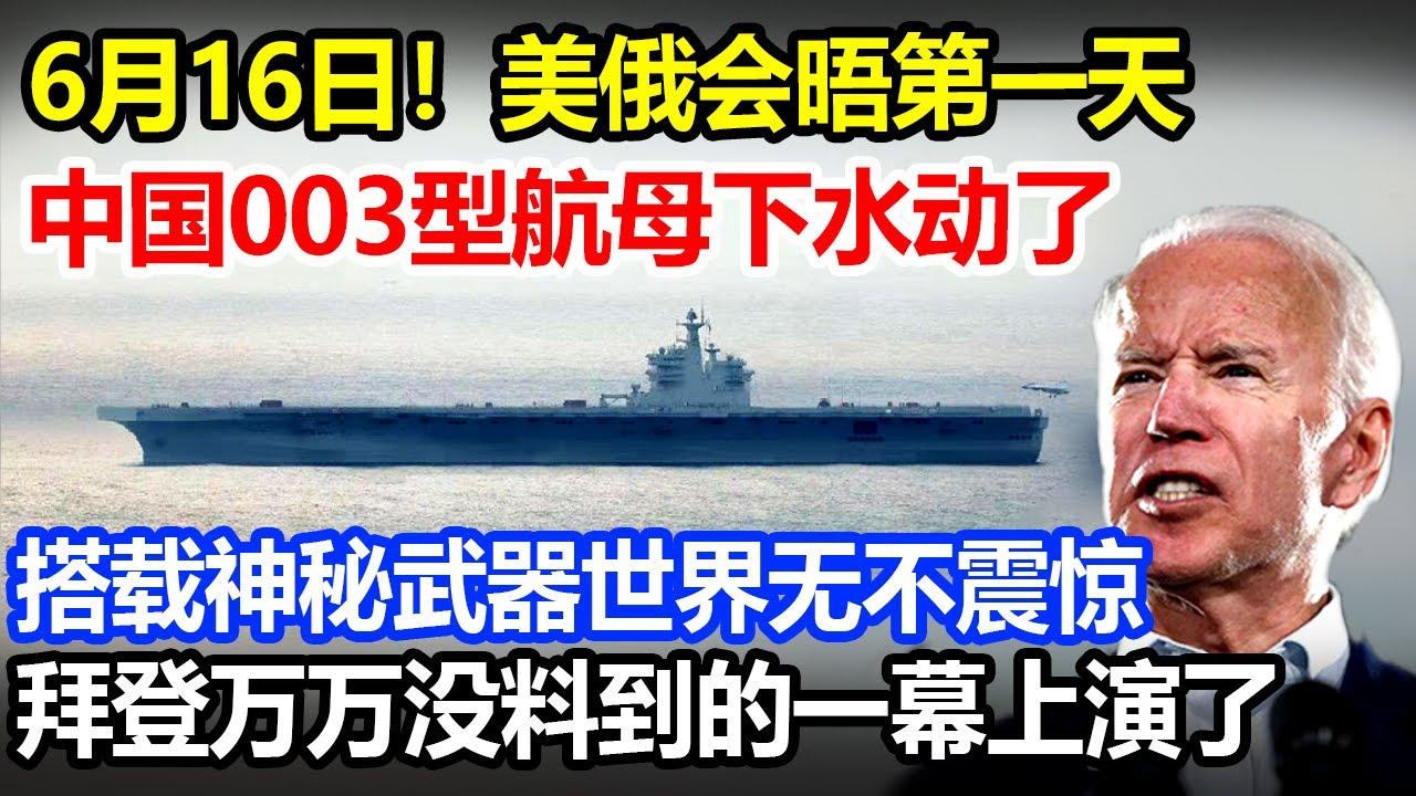 6月16日美俄会晤第一天,中国003航母下水动了,神秘武器世界无不震惊,拜登万万没料到的一幕上演