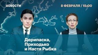 Дерипаска, Приходько и Настя Рыбка. Новости. 8 февраля.