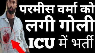 Parmish Verma Ko Goli Lagi, ICU में भ�...