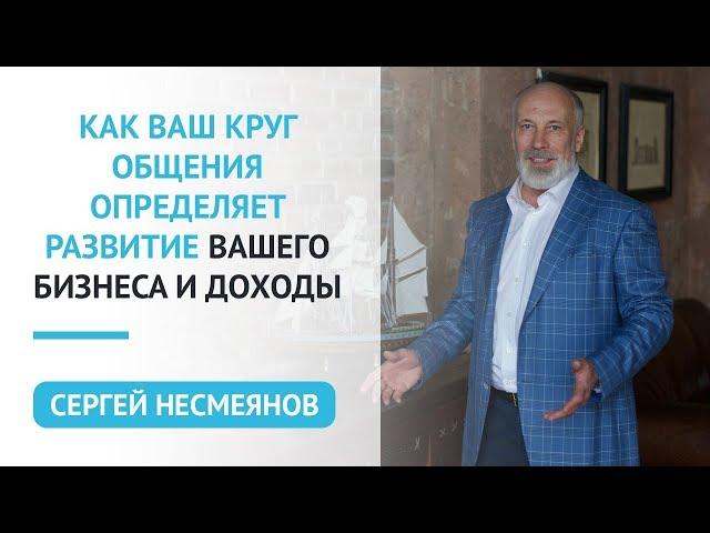 Как ваш круг общения определяет развитие Вашего бизнеса и доходы. Сергей Несмеянов