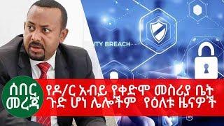 Ethiopia | ሰበር መረጃ - የዶ/ር አብይ የቀድሞ መስሪያ ቤት ጉድ ሆነ ሌሎችም  የዕለቱ ዜናዎች