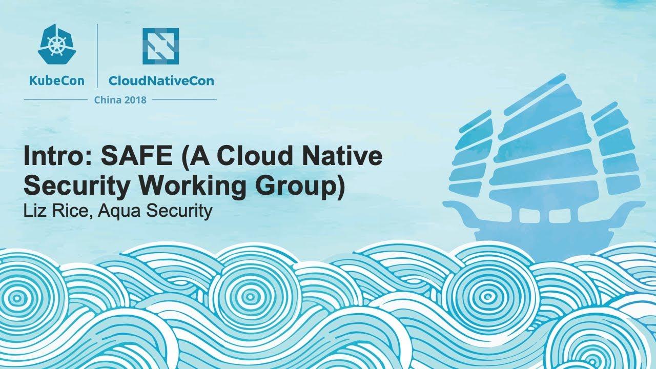 Intro: SAFE (A Cloud Native Security Working Group) - Liz Rice, Aqua Security