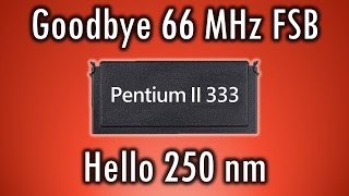 Pentium II 333 - Goodbye 66 MHz FSB - First Deschutes 250 nm CPU