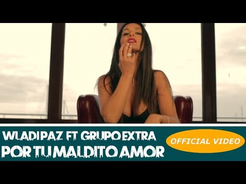WLADI PAZ Ft. GRUPO EXTRA – POR TU MALDITO AMOR – (OFFICIAL VIDEO) (BACHATA 2019)
