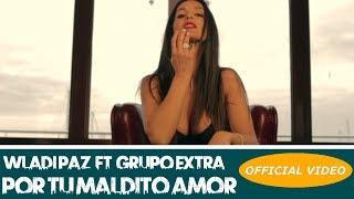 Смотреть клип Wladi Paz Ft. Grupo Extra - Por Tu Maldito Amor
