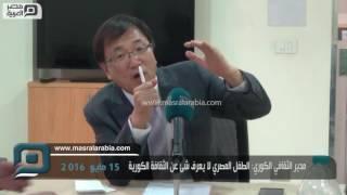 مصر العربية | مدير الثقافي الكوري: الطفل المصري لا يعرف شئ عن الثقافة الكورية