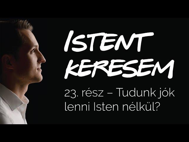 Tudunk jók lenni Isten nélkül? | Istent keresem #23