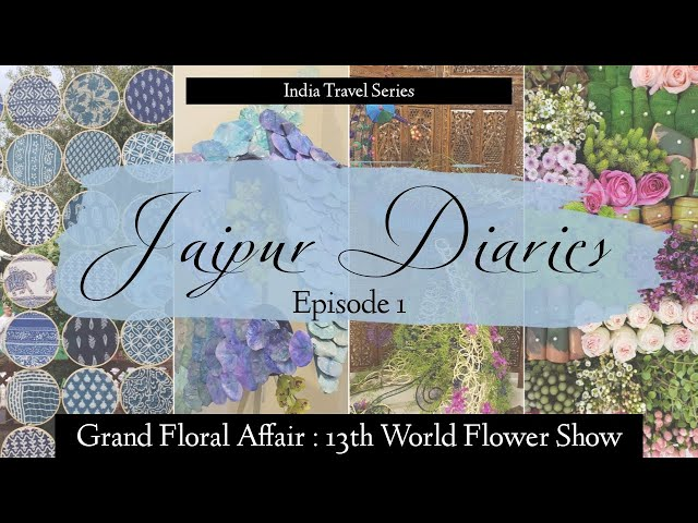 Jaipur Diaries - Episode 1 | World Flower Show | Traveller By Birth | Hiral Pandya