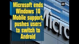 Microsoft ends Windows 10 Mobile support, pushes users to switch to ...
