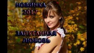Русские Мелодрамы 2017 ЗАПУТАННАЯ  ЛЮБОВЬ. Новинка 2017 MyTub.uz