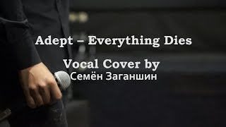Adept Everything Dies VocalCover By Семён Заганшин