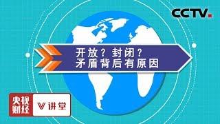 《央视财经V讲堂》 20190615 开放?封闭?矛盾背后有原因| CCTV财经