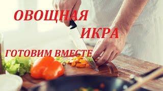 кАК приготовить вкусную овощную икру. ГОТОВИМ ВМЕСТЕ