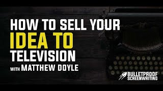 How to Sell Your Idea to Television with TV Agent Matthew Doyle - Bulletproof Screenplay
