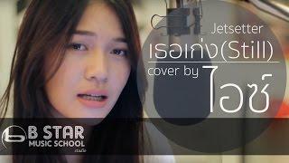 เธอเก่ง (Still) - Jetsetter l Cover by ไอซ์