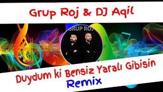 Grup Roj ft  DJ Aqil - Duydum ki Bensiz Yarali Gibisin Remix Resimi