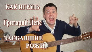 Как играть: Григорий ЛЕПС – ЗАЕБАВШИЕ РОЖИ на гитаре | Подробный разбор, видеоурок