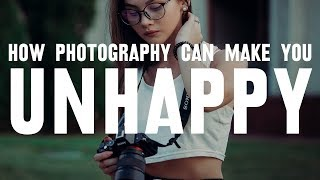 How PHOTOGRAPHY can make you UNHAPPY