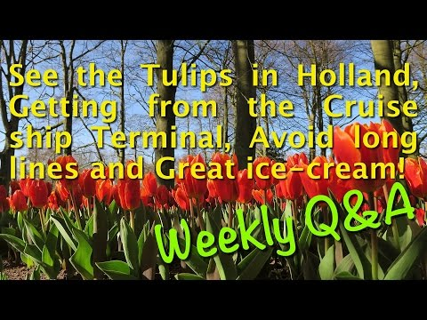 See the Tulips in Holland, Cruise ship Terminal, Avoid long lines, and Great ice-cream! Weekly Q&A