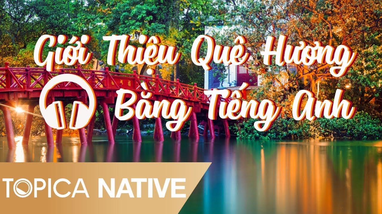 Giới Thiệu Quê Hương Của Bạn Bằng Tiếng Anh – Nghe Tiếng Anh Có Phụ Đề   Topica Native