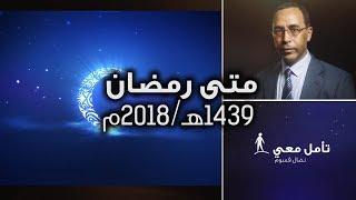 تأمّل معي (95): متى رمضان 1439 ه / 2018 م