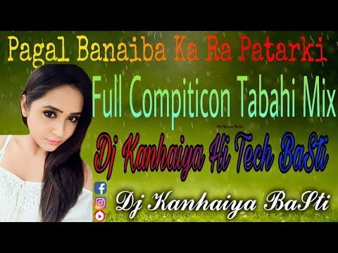 Pagal Banaiba Ka Ra Patarki Full Compiticon Tabahi Mix Dj Kanhaiya BaSti