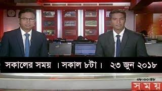 সকালের সময় । সকাল ৮টা।   ২৩ জুন ২০১৮  | Somoy tv News Today | Latest Bangladesh News