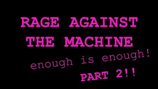 Rage Against The Machine - Enough is Enough PART 2!!! - Episode 5 - A Life More Extraordinary
