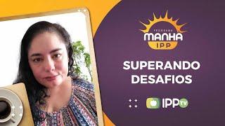 Superando Desafios | Manhã IPP | Verônica Cuevas | IPP TV