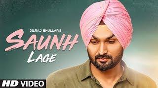 Saunh Lage: Dilraj Bhullar Ft Ammy Virk | Sukh Brar | Happy Raikoti | Latest Punjabi Songs 2018