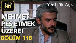 Yer Gök Aşk 118. Bölüm / Full HD (Tek Parça) - Mehmet Pes Etmek Üzere
