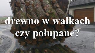 Ile jest drewna w drzewie? Drewno w wałkach czy połupane