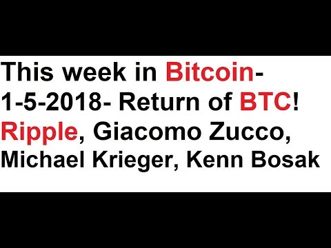 This week in Bitcoin- 1-5-2018- Return of the BTC! Ripple, Giacomo Zucco, Michael Krieger, K. Bosak