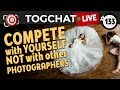 🔴 TogChat™ #133 - Compete with yourself - NOT with other photographers