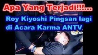 Pada Tayangan Acara Karma ANTV tadi malam, Roy Kiyoshi tiba tiba Pingsan...
