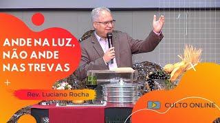 ANDE NA LUZ, NÃO ANDE NAS TREVAS - Rev. Luciano Rocha