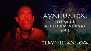 Ayahuasca: Feel Your Multidimensional Soul | Clay Villanueva