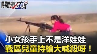 小女孩手上拿的不是洋娃娃是AK47 戰區兒童手持機槍大喊「殺呀」! 關鍵時刻 20170626-3 朱學恒 黃世聰 劉燦榮