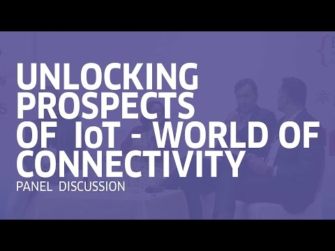 Unlocking Prospects of IoT - World Of Connectivity | Panel Discussion | IoT Summit 2017