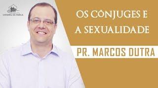 Os cônjuges e a sexualidade -  Pr. Marcos Dutra - 08-09-2019
