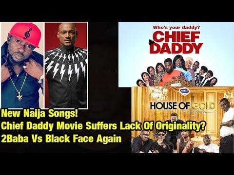 New Naija Songs! Chief Daddy Movie Suffers Lack Of Originality? 2Baba Vs Black Face Again! Wizkid