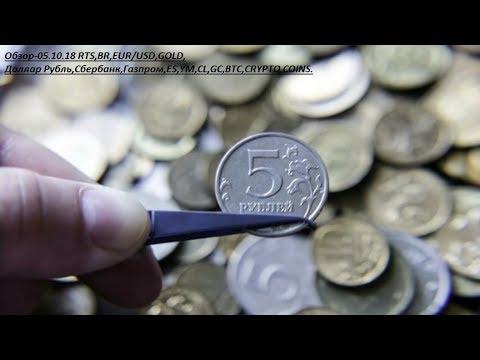 Обзор-05.10.18 RTS,BR,EUR/USD,GOLD, Доллар Рубль,Сбербанк,Газпром,ES,YM,CL,GC,BTC,CRYPTO COINS