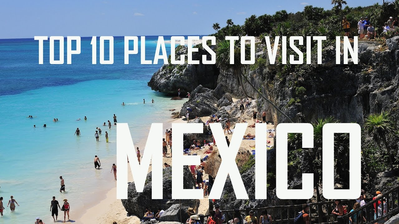 Top 10 places to visit in mexico top 10 must visit for Top ten best vacation spots