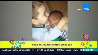 """صباح الورد - فيديو يحقق ملايين المشاهدات لطفل يحتضن شقيقه الرضيع بطريقة غريبة """"كانه أب"""""""