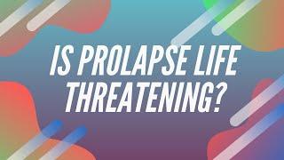 Prolapse: Life-threatening?