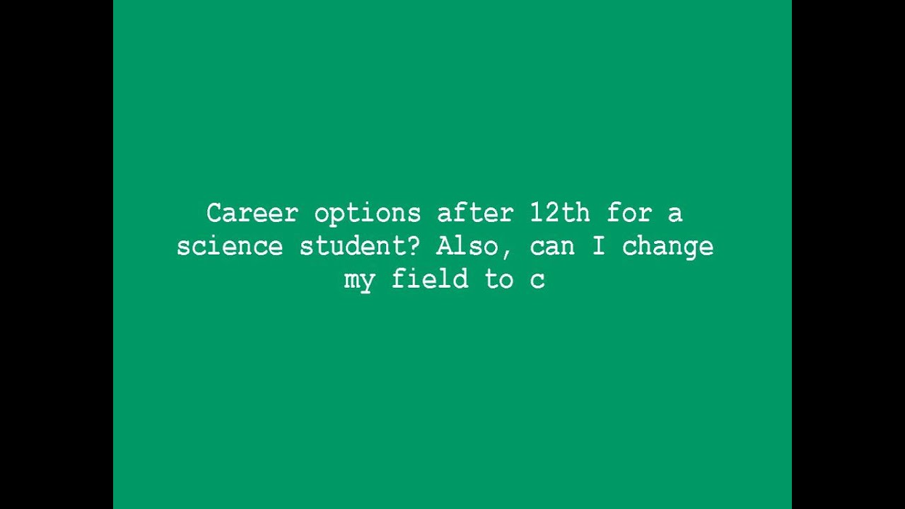career options after 12th for a science student also can i change career options after 12th for a science student also can i change my field to c