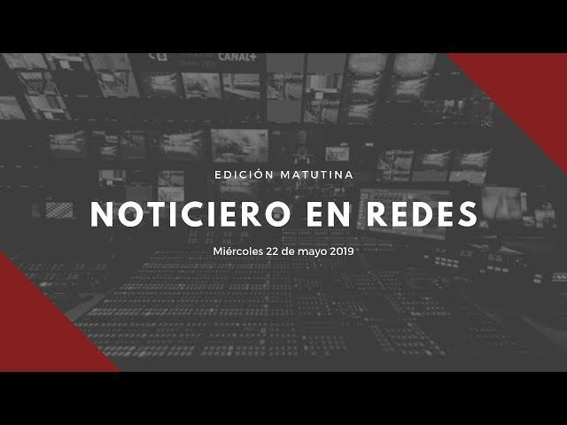Noticiero en Redes Emisión Matutina Miércoles 22 de Mayo 2019